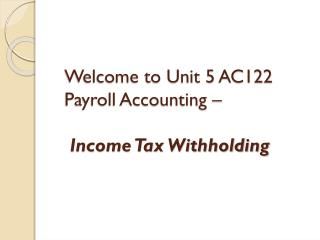 Welcome to Unit 5 AC122 Payroll Accounting – Income Tax Withholding