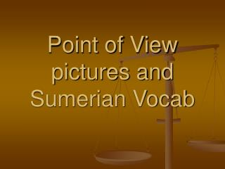 Point of View pictures and Sumerian Vocab