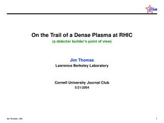 On the Trail of a Dense Plasma at RHIC (a detector builder's point of view) Jim Thomas