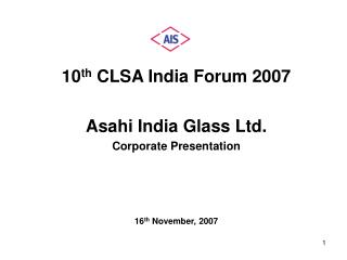 10 th  CLSA India Forum 2007  Asahi India Glass Ltd. Corporate Presentation 16 th  November, 2007
