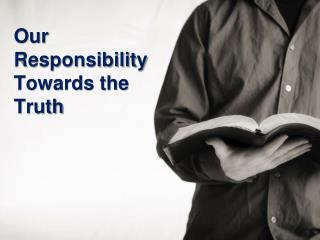 Our Responsibility Towards the Truth