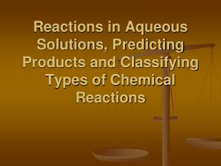 Reactions in Aqueous Solutions, Predicting Products and Classifying Types of Chemical Reactions