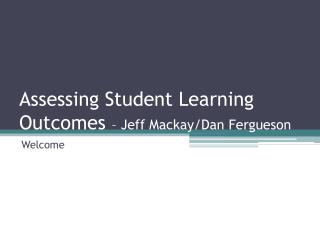 Assessing Student Learning Outcomes  – Jeff Mackay/Dan Fergueson