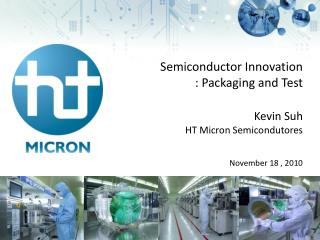 Semiconductor Innovatio n  : Packaging and Test Kevin Suh HT Micron  Semicondutores