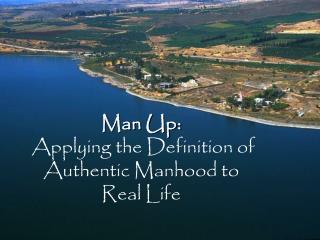 Man Up: Applying the Definition of Authentic Manhood to Real Life