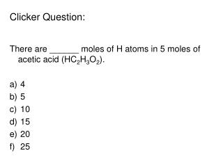 Clicker Question:   There are ______ moles of H atoms in 5 moles of acetic acid (HC 2 H 3 O 2 ).