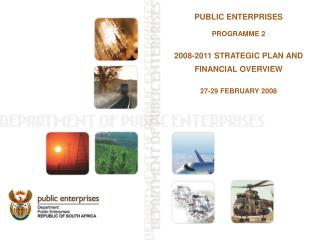 PUBLIC ENTERPRISES PROGRAMME 2 2008-2011 STRATEGIC PLAN AND FINANCIAL OVERVIEW 27-29 FEBRUARY 2008