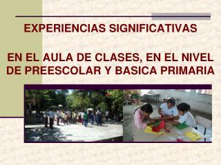EXPERIENCIAS SIGNIFICATIVAS EN EL AULA DE CLASES, EN EL NIVEL DE PREESCOLAR Y BASICA PRIMARIA