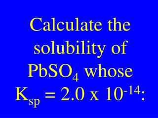 Calculate the solubility of PbSO 4  whose K sp  = 2.0 x 10 -14 :