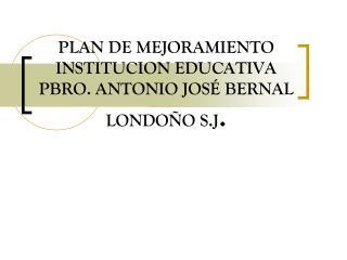 PLAN DE MEJORAMIENTO  INSTITUCION EDUCATIVA PBRO. ANTONIO JOSÉ BERNAL LONDOÑO S.J .