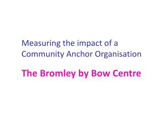 Measuring the impact of a Community Anchor Organisation The Bromley by Bow Centre