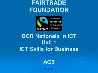 FAIRTRADE FOUNDATION    OCR Nationals in ICT Unit 1 ICT Skills for Business  AO5