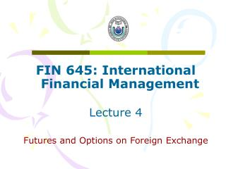 FIN 645: International Financial Management Lecture 4 Futures and Options on Foreign Exchange