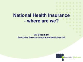 National Health Insurance - where are we? Val Beaumont Executive Director Innovative Medicines SA