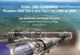 RDMS CMS Computing: Russian CMS Tier-2 and Tier-1 for CMS at JINR llya Gorbunov and Sergei Shmatov