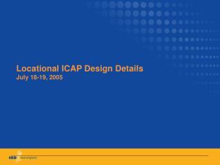 Locational ICAP Design Details July 18-19, 2005