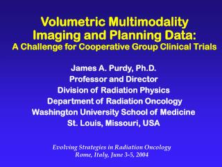 James A. Purdy, Ph.D. Professor and Director Division of Radiation Physics