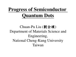 Progress of Semiconductor  Quantum Dots Chuan-Pu Liu ( 劉全璞 ) Department of Materials Science and