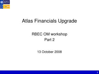 Atlas Financials Upgrade RBEC OM workshop  Part 2 13 October 2008