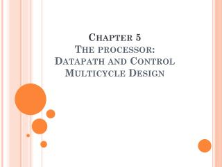 Chapter 5 The processor: Datapath and Control Multicycle Design
