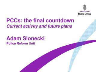 PCCs: the final countdown Current activity and future plans Adam Slonecki Police Reform Unit