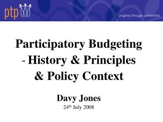 Participatory Budgeting  History & Principles & Policy Context Davy Jones 24 th  July 2008