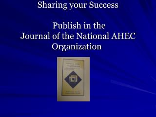 Sharing your Success  Publish in the  Journal of the National AHEC Organization