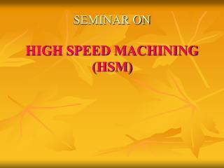 SEMINAR ON HIGH SPEED MACHINING (HSM)