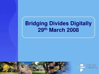 Bridging Divides Digitally 29 th  March 2008