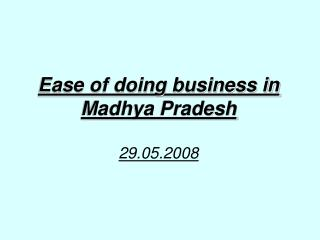 Ease of doing business in Madhya Pradesh 29.05.2008