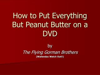 How to Put Everything But Peanut Butter on a DVD