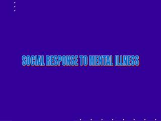SOCIAL RESPONSE TO MENTAL ILLNESS