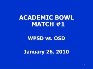 ACADEMIC BOWL MATCH #1 WPSD vs. OSD January 26, 2010