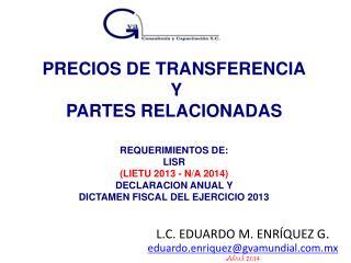 PRECIOS DE TRANSFERENCIA  Y PARTES RELACIONADAS REQUERIMIENTOS DE: LISR (LIETU 2013 - N/A 2014)