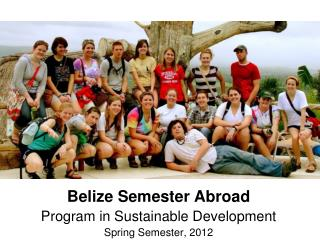Belize Semester Abroad Program in Sustainable Development Spring Semester, 2012