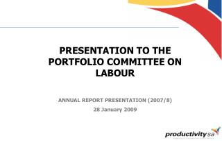 PRESENTATION TO THE PORTFOLIO COMMITTEE ON LABOUR ANNUAL REPORT PRESENTATION (2007/8)