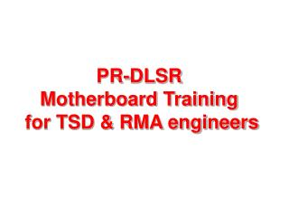 PR-DLSR  Motherboard Training  for TSD & RMA engineers