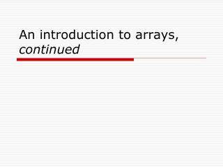 An introduction to arrays, continued