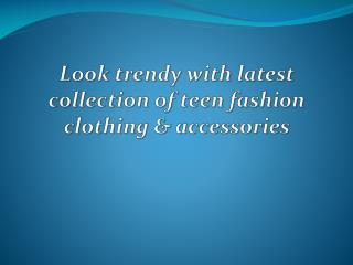 Look trendy with latest collection of teen fashion clothing