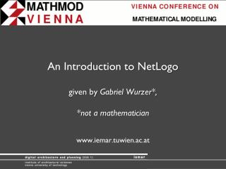 An Introduction to NetLogo given by  Gabriel  Wurzer *, *not a mathematician