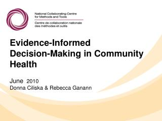 Evidence-Informed  Decision-Making in Community  Health June   2010 Donna Ciliska & Rebecca Ganann