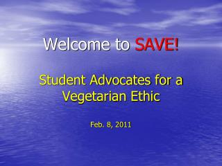 Welcome to  SAVE! Student Advocates for a Vegetarian Ethic Feb. 8, 2011
