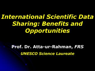 International Scientific Data Sharing: Benefits and Opportunities Prof. Dr. Atta-ur-Rahman,  FRS