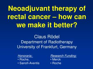 Neoadjuvant therapy of rectal cancer – how can we make it better? Claus Rödel