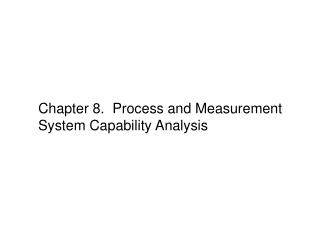 Chapter 8.  Process and Measurement System Capability Analysis