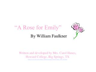 exposition of a rose for emily A rose for emily by william faulkner i would like to comment about a rose for emily written by wiliam faulkner this story is about the fate of a southern woman about relationship with a man the story starts with the death of emily grierson, the subject of the story.