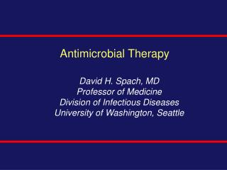 Antimicrobial Therapy David H. Spach, MD Professor of Medicine Division of Infectious Diseases University of Washington,