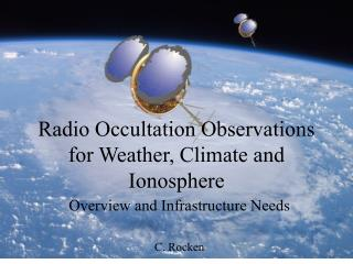 Radio Occultation Observations for Weather, Climate and Ionosphere