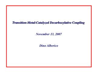 Transition-Metal-Catalyzed Decarboxylative Coupling  November 13, 2007 Dino Alberico