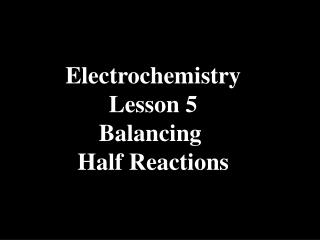 Electrochemistry Lesson 5 Balancing  Half Reactions
